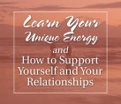Learn Your Unique Energy and How to Support Yourself and Your Relationships – COMING SOON
