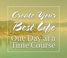 Create Your Best Life One Day at a Time Course – COMING SOON
